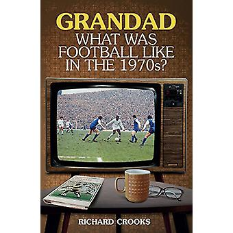 Grandad - What Was Football Like in the 1970s? by Richard Crooks - 97