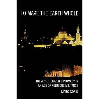 To Make the Earth Whole The Art of Citizen Diplomacy in an Age of Religious Militancy by Gopin & Marc