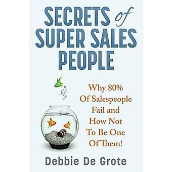 Secrets of Super Sales People Why 80 of Salespeople Fail and How Not to Be One of Them by De Grote & Debbie
