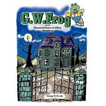 G.W. Frog and the Haunted House in Misty Meadows by Everett & George W.