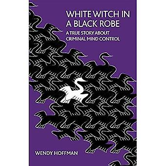 White Witch in a Black Robe: A True Story about Criminal Mind Control