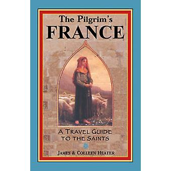 The Pilgrim's France - A Travel Guide to the Saints by James Heater -