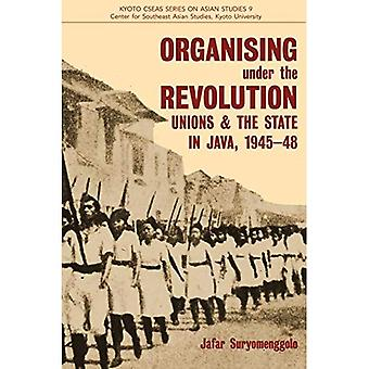 Organising under the Revolution: Unions & the State in Java, 1945-48 (Kyoto Cseas Series on Asian Studies)