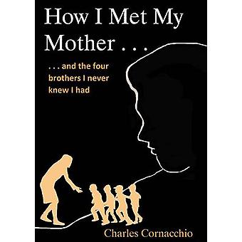 How I Met My Mother And the Four Brothers I Never Knew I Had by Cornacchio & Charles