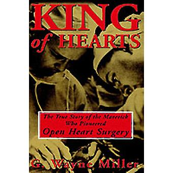 King of Hearts The True Story of the Maverick Who Pioneered Open Heart Surgery by Miller & G. Wayne