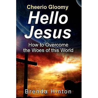 Cheerio Gloomy  Hello Jesus How to Overcome the Woes of this World by Hinton & Brenda