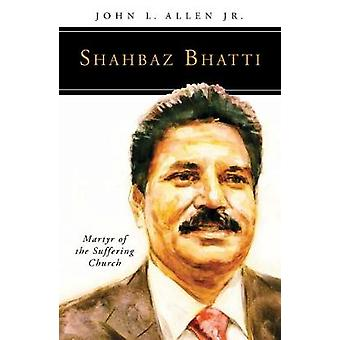 Shahbaz Bhatti Martyr of the Suffering Church by Allen & John L