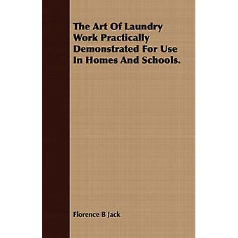 The Art Of Laundry Work Practically Demonstrated For Use In Homes And Schools. by Jack & Florence B