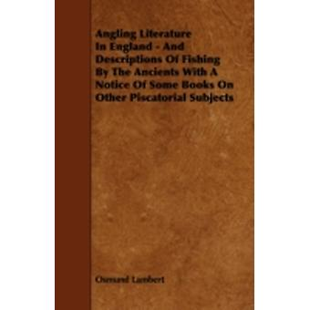 Angling Literature in England  And Descriptions of Fishing by the Ancients with a Notice of Some Books on Other Piscatorial Subjects by Lambert & Osmund