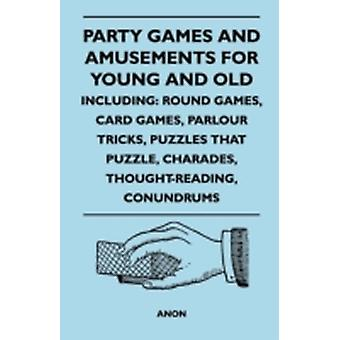 Party Games and Amusements for Young and Old  Including Round Games Card Games Parlour Tricks Puzzles That Puzzle Charades ThoughtReading Con by Anon