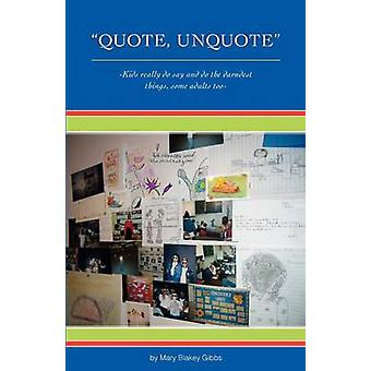 Quote UnQuote Kids really do say and do the darndest things some adults too by Gibbs & Mary Blakey