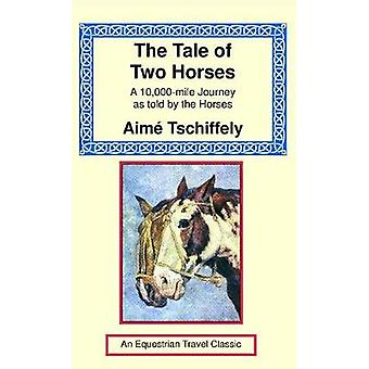 The Tale of Two Horses A 10000 Mile Journey as Told by the Horses by Tschiffely & Aime