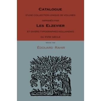 Catalogue DUne Collection Unique de Volumes Imprimes Par Les Elzevier Et Divers Typographes Hollandais Du Xviie Siecle by Rahir & Edouard