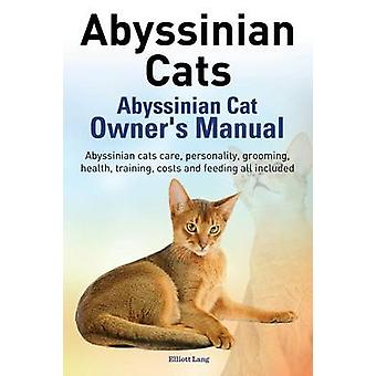 Abyssinian Cats. Abyssinian Cat Owners Manual. Abyssinian Cats Care Personality Grooming Health Training Costs and Feeding All Included. by Lang & Elliott