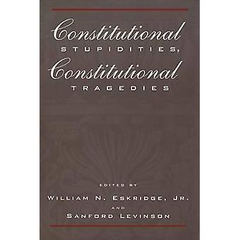 Constitutional Stupidities - Constitutional Tragedies by William N. E