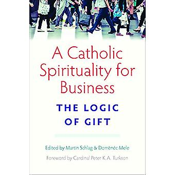 A Catholic Spirituality for Business - The Logic of Gift by Martin Sch