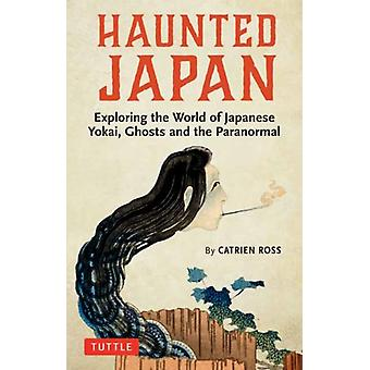 Haunted Japan  Exploring the World of Japanese Yokai Ghosts and the Paranormal by Catrien Ross