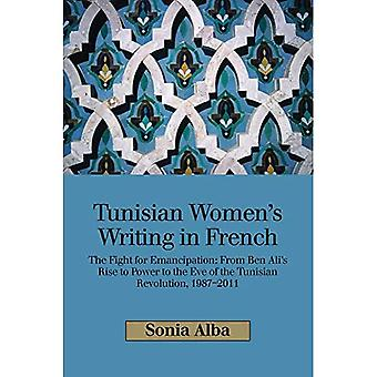 Tunisian Womens Writing in French: The Fight for Emancipation: From Ben Alis� Rise to Power to the Eve� of the Tunisian Revolution, 19872011