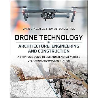 Drone Technology in Architecture Engineering and Construction  A Strategic Guide to Unmanned Aerial Vehicle Operation and Implementation by Daniel Tal & Jon Altschuld
