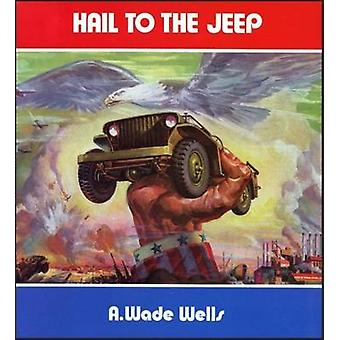 Hail to the Jeep  The Jeep in World War 2 and Peacetime by A Wade Wells