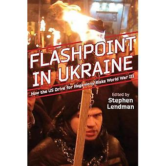 Flashpoint in Ukraine - How the Us Drive for Hegemony Risks World War