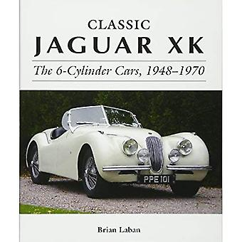 Classic Jaguar XK: The 6-Cylinder Cars 1948 - 1970 (Complete Story)