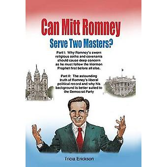 Can Mitt Romney Serve Two Masters The Mormon Church versus the Office of The Presidency of The United States of America by Erickson & Tricia