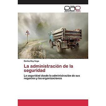 La administracin de la seguridad by Rey Vega Carlos