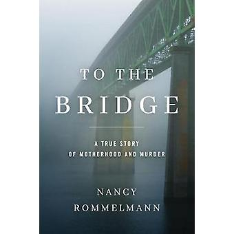 To the Bridge - A True Story of Motherhood and Murder by Nancy Rommelm