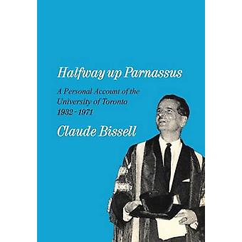Halfway up Parnassus A Personal Account of the University of Toronto 19321971 by Bissell & Claude T.