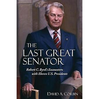 The Last Great Senator Robert C. Byrds Encounters with Eleven U.S. Presidents by Corbin & David