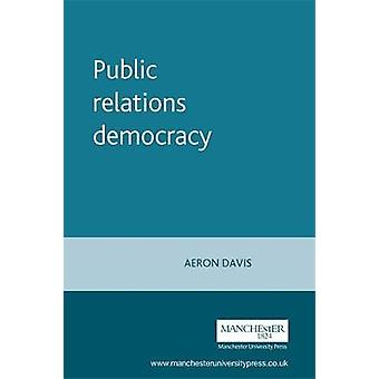 Public Relations Democracy Public Relations Politics and the Mass Media in Britain by Davis & Aeron