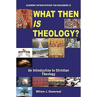 What Then Is Theology by Ouweneel & Willem J.