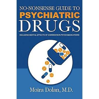 NONONSENSE GUIDE TO PSYCHIATRIC DRUGS Including Mental Effects of Common NonPsych Medications by Dolan & Moira