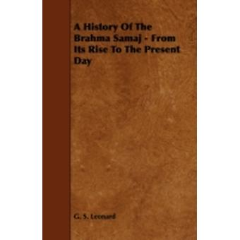 A History Of The Brahma Samaj  From Its Rise To The Present Day by Leonard & G. S.
