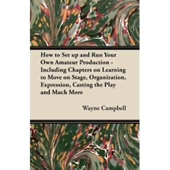 How to Set up and Run Your Own Amateur Production  Including Chapters on Learning to Move on Stage Organization Expression Casting the Play and Much More by Campbell & Wayne