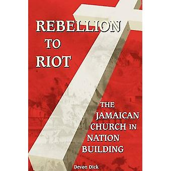 Rebellion To Riot The Jamaican Church in Nation Building by Dick & Devon