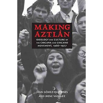 Making Aztlan - Ideology and Culture of the Chicana and Chicano Moveme