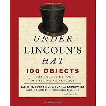 Under Lincoln's Hat: The Story of the Man and His Presidency Told Through 100 Objects (Abraham Lincoln President...
