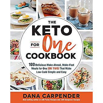 The Keto For One Cookbook - 100 Delicious Make-Ahead - Make-Fast Meals
