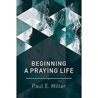 Beginning a Praying Life by Paul E. Miller - 9781641580120 Book