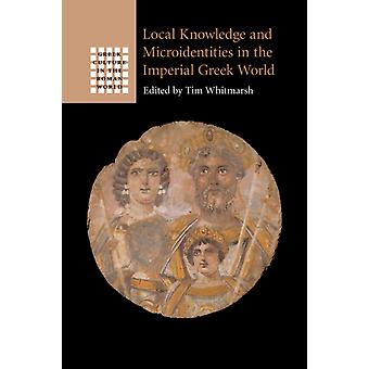 Local Knowledge and Microidentities in the Imperial Greek World by Edited by Tim Whitmarsh