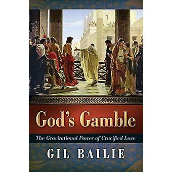 God's Gamble - The Gravitational Power of Crucified Love by Gil Bailie