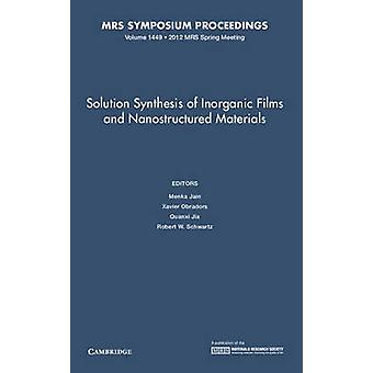 Solution Synthesis of Inorganic Films and Nanostructured Materials Volume 1449 by Edited by Menka Jain & Edited by Xavier Obradors & Edited by Quanxi Jia & Edited by Robert W Schwartz