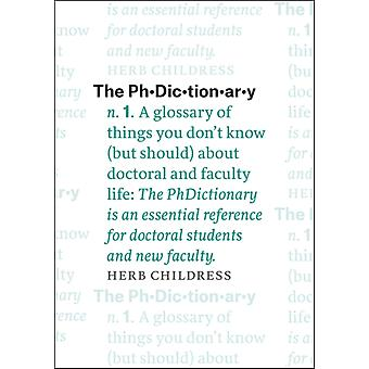 Phdictionary A Glossary of Things You Dont Know but Should About Doctoral and Faculty Life by Herb Childress