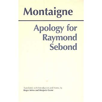 Apology for Raymond Sebond by Michel Eyquem De Montaigne & Translated by Roger Ariew & Translated by Marjorie Grene