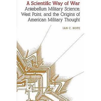 Videnskabelig måde krig Antebellum militærvidenskab West Point og oprindelsen af amerikansk militær tænkning af håb & Ian Clarence