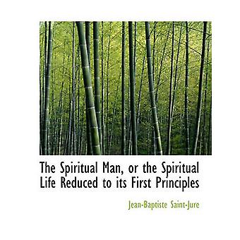 L'uomo spirituale o la vita spirituale ridotta ai suoi principi primi di SaintJure & JeanBaptiste