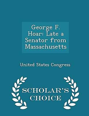 George F. Hoar Late a Senator from Massachusetts  Scholars Choice Edition by Congress & United States