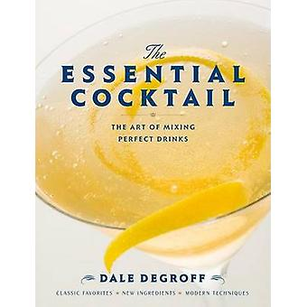The Essential Cocktail - The Art of Mixing Perfect Drinks by Dale DeGr